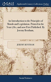 An Introduction to the Principles of Morals and Legislation. Printed in the Year 1780, and Now First Published. by Jeremy Bentham,